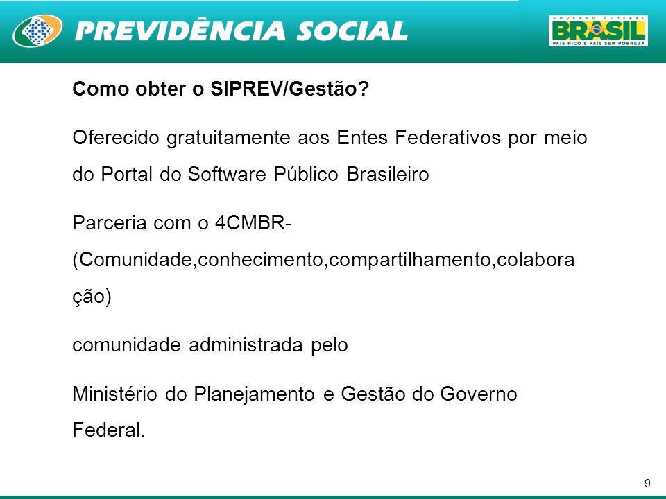 9 Como obter o SIPREV/Gestão? Oferecido gratuitamente aos Entes Federativos por meio do Portal do Software Público Brasileiro Parceria com o 4CMBR- (C