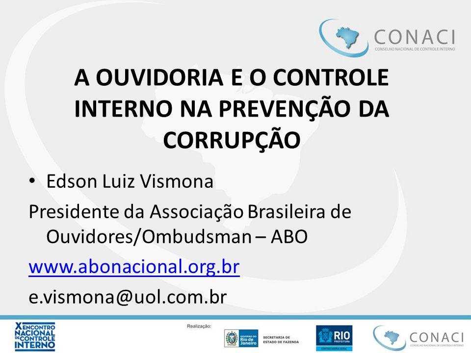 A OUVIDORIA E O CONTROLE INTERNO NA PREVENÇÃO DA CORRUPÇÃO Edson Luiz Vismona Presidente da Associação Brasileira de Ouvidores/Ombudsman – ABO www.abo
