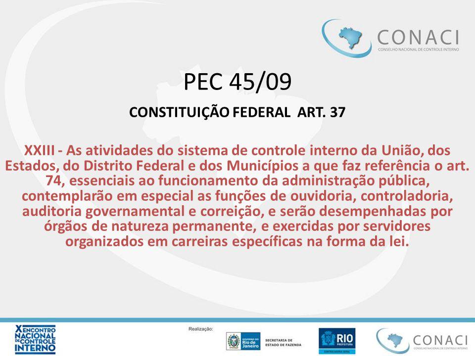 PEC 45/09 CONSTITUIÇÃO FEDERAL ART. 37 XXIII - As atividades do sistema de controle interno da União, dos Estados, do Distrito Federal e dos Município