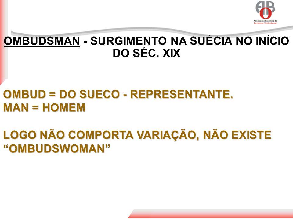 """OMBUDSMAN - SURGIMENTO NA SUÉCIA NO INÍCIO DO SÉC. XIX OMBUD = DO SUECO - REPRESENTANTE. MAN = HOMEM LOGO NÃO COMPORTA VARIAÇÃO, NÃO EXISTE """"OMBUDSWOM"""
