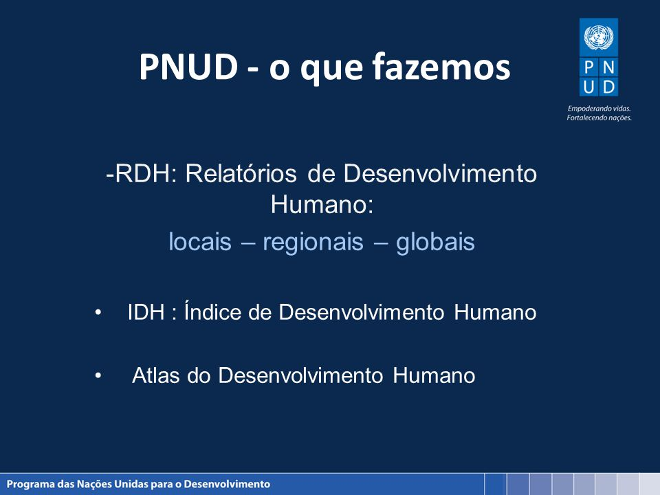PNUD - o que fazemos -RDH: Relatórios de Desenvolvimento Humano: locais – regionais – globais IDH : Índice de Desenvolvimento Humano Atlas do Desenvol