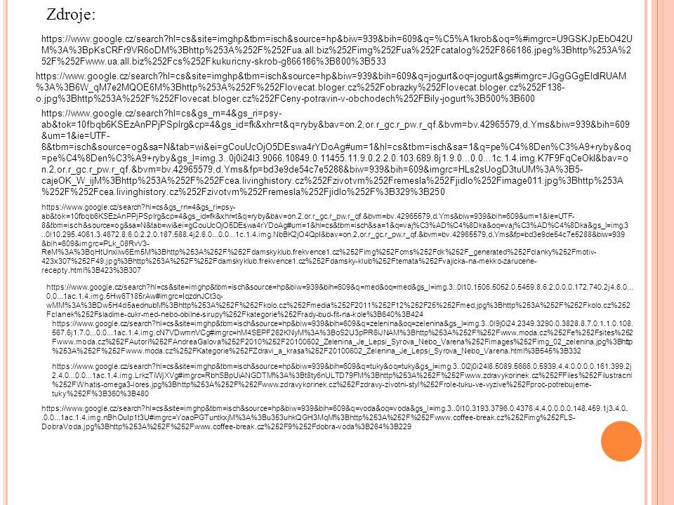 https://www.google.cz/search hl=cs&site=imghp&tbm=isch&source=hp&biw=939&bih=609&q=%C5%A1krob&oq=%#imgrc=U9GSKJpEbO42U M%3A%3BpKsCRFr9VR6oDM%3Bhttp%253A%252F%252Fua.all.biz%252Fimg%252Fua%252Fcatalog%252F866186.jpeg%3Bhttp%253A%2 52F%252Fwww.ua.all.biz%252Fcs%252Fkukuricny-skrob-g866186%3B800%3B533 https://www.google.cz/search hl=cs&site=imghp&tbm=isch&source=hp&biw=939&bih=609&q=jogurt&oq=jogurt&gs#imgrc=JGgGGgEldlRUAM %3A%3B6W_qM7e2MQOE6M%3Bhttp%253A%252F%252Flovecat.bloger.cz%252Fobrazky%252Flovecat.bloger.cz%252F138- o.jpg%3Bhttp%253A%252F%252Flovecat.bloger.cz%252FCeny-potravin-v-obchodech%252FBily-jogurt%3B500%3B600 https://www.google.cz/search hl=cs&gs_rn=4&gs_ri=psy- ab&tok=10fbqb6KSEzAnPPjPSplrg&cp=4&gs_id=fk&xhr=t&q=ryby&bav=on.2,or.r_gc.r_pw.r_qf.&bvm=bv.42965579,d.Yms&biw=939&bih=609 &um=1&ie=UTF- 8&tbm=isch&source=og&sa=N&tab=wi&ei=gCouUcOjO5DEswa4rYDoAg#um=1&hl=cs&tbm=isch&sa=1&q=pe%C4%8Den%C3%A9+ryby&oq =pe%C4%8Den%C3%A9+ryby&gs_l=img.3..0j0i24l3.9066.10849.0.11455.11.9.0.2.2.0.103.689.8j1.9.0...0.0...1c.1.4.img.K7F9FqCeOkI&bav=o n.2,or.r_gc.r_pw.r_qf.&bvm=bv.42965579,d.Yms&fp=bd3e9de54c7e5288&biw=939&bih=609&imgrc=HLs2sUogD3tuUM%3A%3B5- cajeOK_W_ijM%3Bhttp%253A%252F%252Fcea.livinghistory.cz%252Fzivotvm%252Fremesla%252Fjidlo%252Fimage011.jpg%3Bhttp%253A %252F%252Fcea.livinghistory.cz%252Fzivotvm%252Fremesla%252Fjidlo%252F%3B329%3B250 https://www.google.cz/search hl=cs&gs_rn=4&gs_ri=psy- ab&tok=10fbqb6KSEzAnPPjPSplrg&cp=4&gs_id=fk&xhr=t&q=ryby&bav=on.2,or.r_gc.r_pw.r_qf.&bvm=bv.42965579,d.Yms&biw=939&bih=609&um=1&ie=UTF- 8&tbm=isch&source=og&sa=N&tab=wi&ei=gCouUcOjO5DEswa4rYDoAg#um=1&hl=cs&tbm=isch&sa=1&q=vaj%C3%AD%C4%8Dka&oq=vaj%C3%AD%C4%8Dka&gs_l=img.3..0l10.295.4061.3.4672.8.6.0.2.2.0.187.588.4j2.6.0...0.0...1c.1.4.img.NbBK2jO4QpI&bav=on.2,or.r_gc.r_pw.r_qf.&bvm=bv.42965579,d.Yms&fp=bd3e9de54c7e5288&biw=939 &bih=609&imgrc=PLk_08RvV3- ReM%3A%3BqHtUnxiiw6Em5M%3Bhttp%253A%252F%252Fdamskyklub.frekvence1.cz%252Fimg%252Fcms%252Fdk%252F_generated%252Fclank