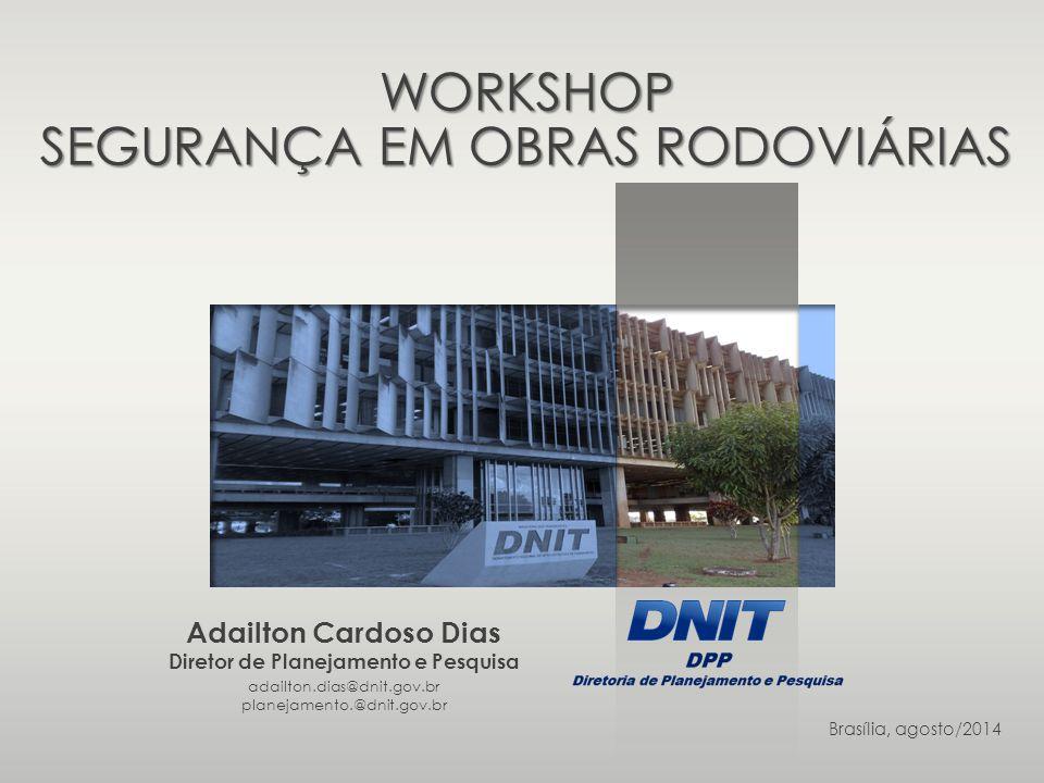 adailton.dias@dnit.gov.br planejamento.@dnit.gov.br Brasília, agosto/2014 Adailton Cardoso Dias Diretor de Planejamento e Pesquisa WORKSHOP SEGURANÇA