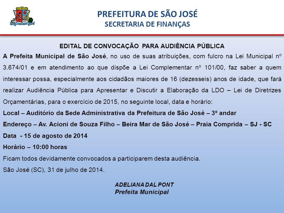EDITAL DE CONVOCAÇÃO PARA AUDIÊNCIA PÚBLICA A Prefeita Municipal de São José, no uso de suas atribuições, com fulcro na Lei Municipal nº 3.674/01 e em atendimento ao que dispõe a Lei Complementar nº 101/00, faz saber a quem interessar possa, especialmente aos cidadãos maiores de 16 (dezesseis) anos de idade, que fará realizar Audiência Pública para Apresentar e Discutir a Elaboração da LDO – Lei de Diretrizes Orçamentárias, para o exercício de 2015, no seguinte local, data e horário: Local – Auditório da Sede Administrativa da Prefeitura de São José – 3º andar Endereço – Av.