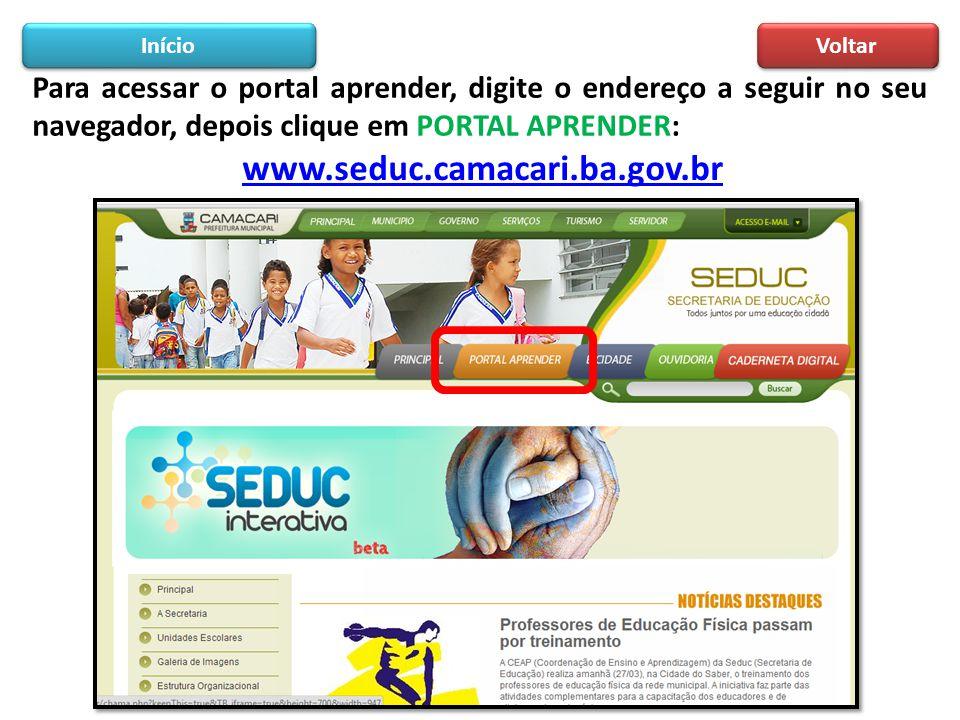 Para acessar o portal aprender, digite o endereço a seguir no seu navegador, depois clique em PORTAL APRENDER: www.seduc.camacari.ba.gov.br Início Vol