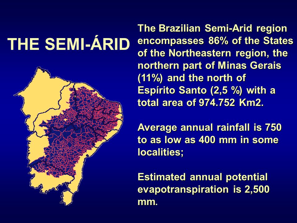 THE SEMI-ÁRID The Brazilian Semi-Arid region encompasses 86% of the States of the Northeastern region, the northern part of Minas Gerais (11%) and the