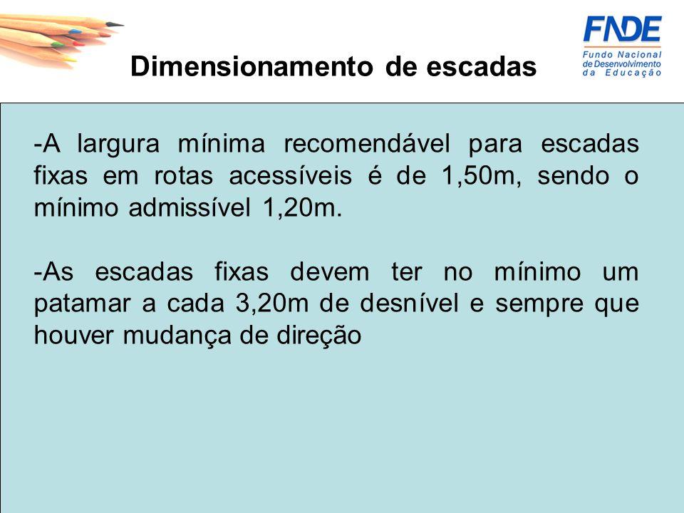 -A largura mínima recomendável para escadas fixas em rotas acessíveis é de 1,50m, sendo o mínimo admissível 1,20m. -As escadas fixas devem ter no míni