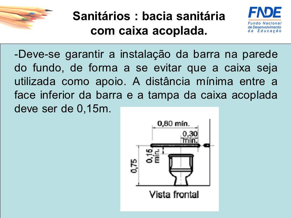 Sanitários : bacia sanitária com caixa acoplada. -Deve-se garantir a instalação da barra na parede do fundo, de forma a se evitar que a caixa seja uti