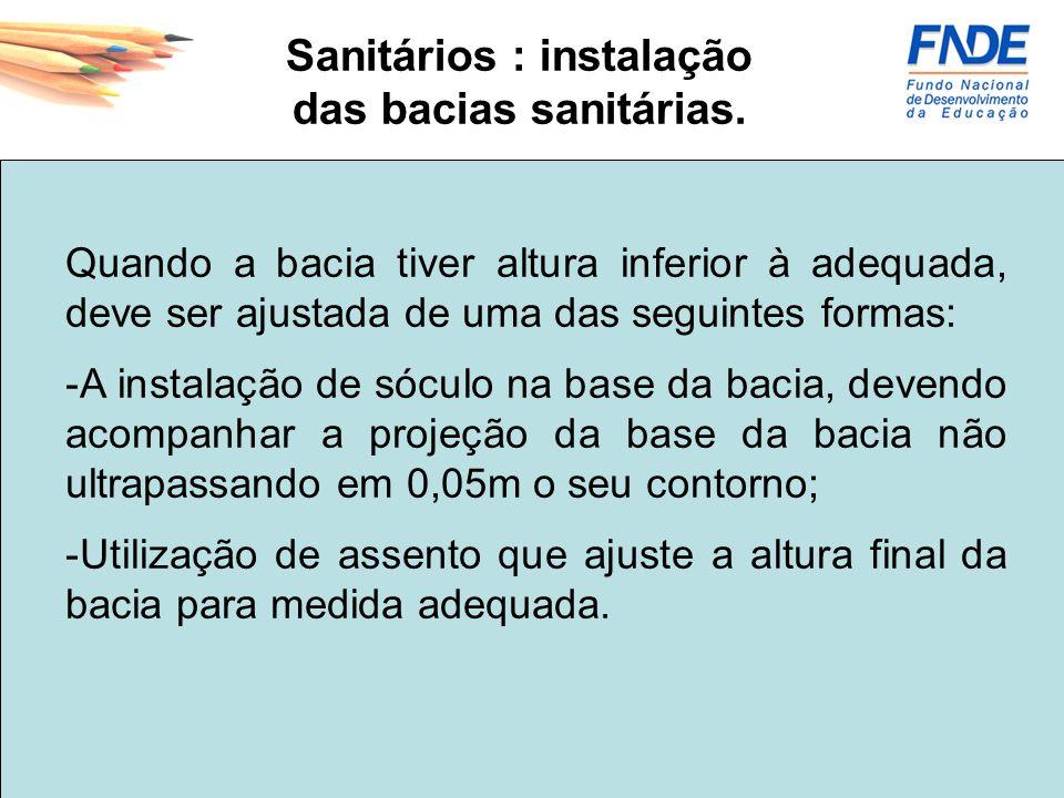Sanitários : instalação das bacias sanitárias. Quando a bacia tiver altura inferior à adequada, deve ser ajustada de uma das seguintes formas: -A inst