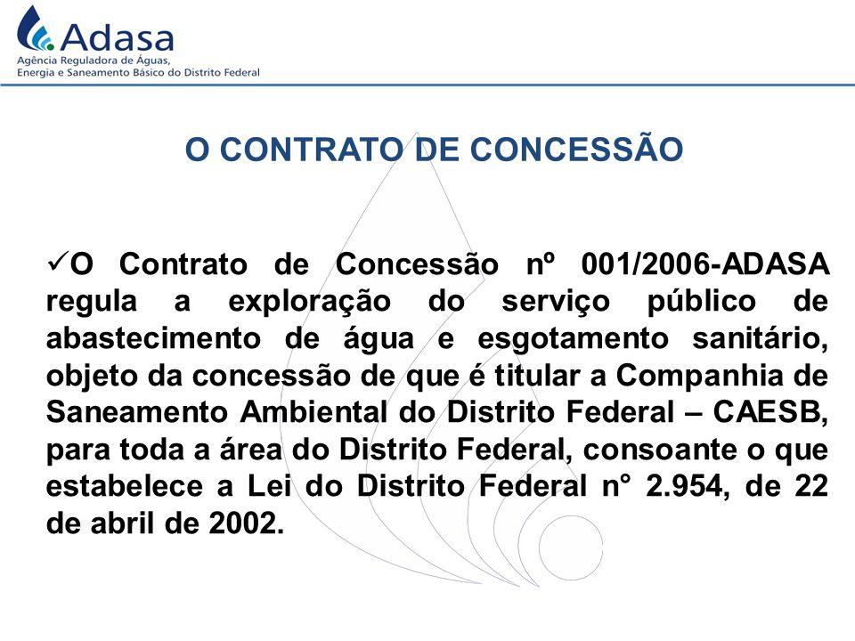 O CONTRATO DE CONCESSÃO O Contrato de Concessão nº 001/2006-ADASA regula a exploração do serviço público de abastecimento de água e esgotamento sanitário, objeto da concessão de que é titular a Companhia de Saneamento Ambiental do Distrito Federal – CAESB, para toda a área do Distrito Federal, consoante o que estabelece a Lei do Distrito Federal n° 2.954, de 22 de abril de 2002.