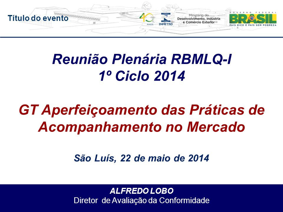 Título do evento ALFREDO LOBO Diretor de Avaliação da Conformidade Reunião Plenária RBMLQ-I 1º Ciclo 2014 GT Aperfeiçoamento das Práticas de Acompanhamento no Mercado São Luís, 22 de maio de 2014