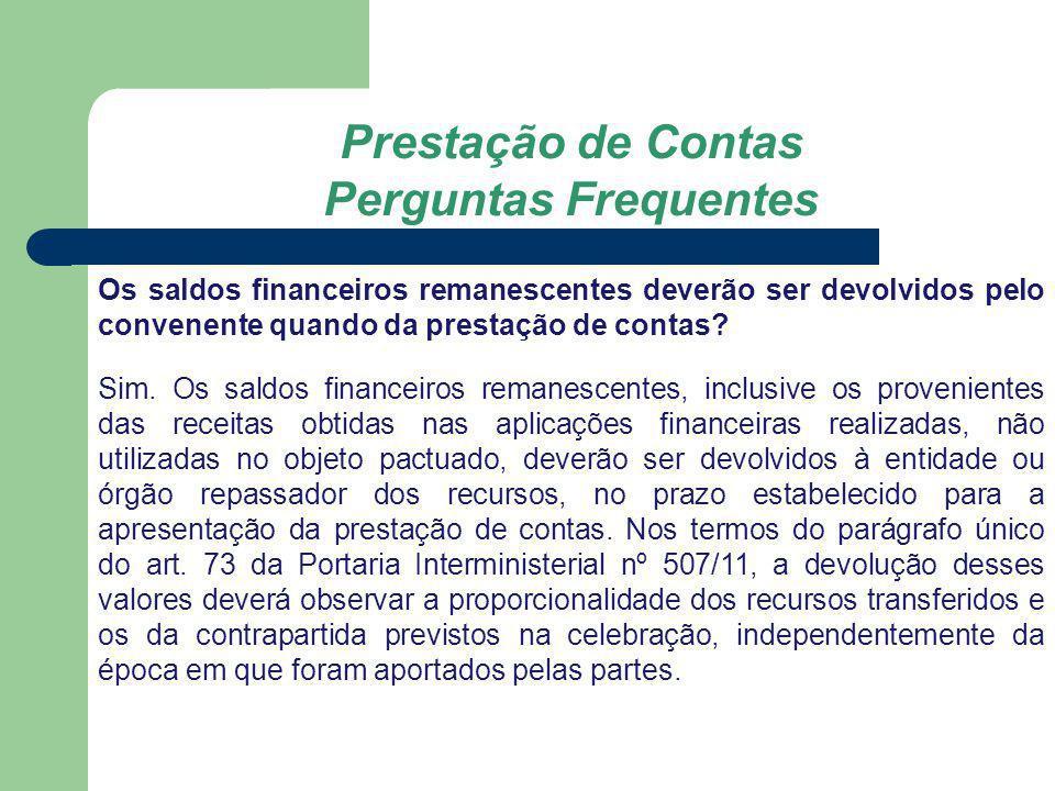 Prestação de Contas Perguntas Frequentes Os saldos financeiros remanescentes deverão ser devolvidos pelo convenente quando da prestação de contas? Sim