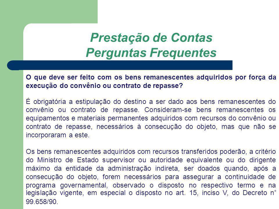 Prestação de Contas Perguntas Frequentes O que deve ser feito com os bens remanescentes adquiridos por força da execução do convênio ou contrato de re