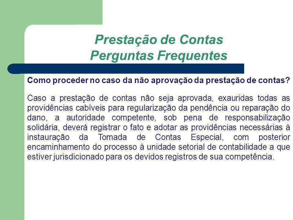 Prestação de Contas Perguntas Frequentes Como proceder no caso da não aprovação da prestação de contas? Caso a prestação de contas não seja aprovada,