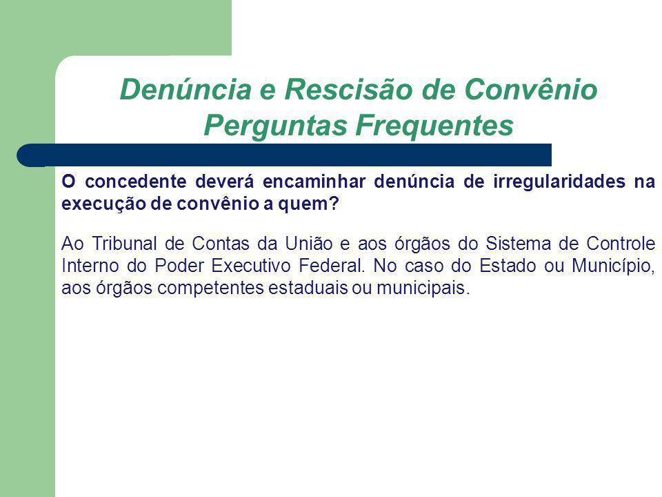 Denúncia e Rescisão de Convênio Perguntas Frequentes O concedente deverá encaminhar denúncia de irregularidades na execução de convênio a quem? Ao Tri