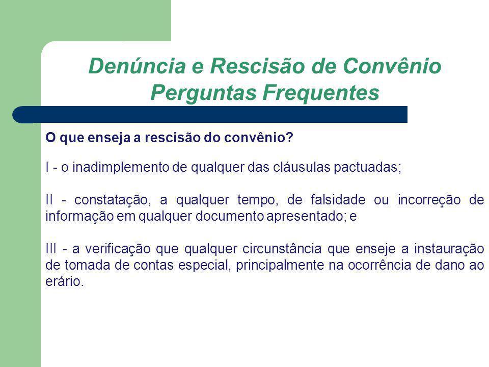 Denúncia e Rescisão de Convênio Perguntas Frequentes O que enseja a rescisão do convênio? I - o inadimplemento de qualquer das cláusulas pactuadas; II