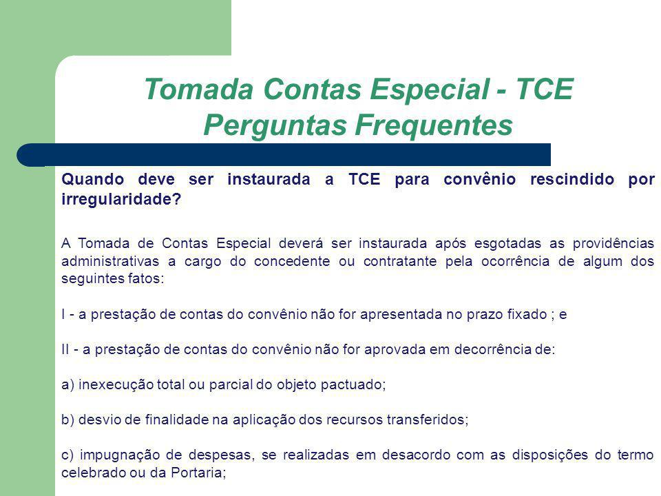 Tomada Contas Especial - TCE Perguntas Frequentes Quando deve ser instaurada a TCE para convênio rescindido por irregularidade? A Tomada de Contas Esp
