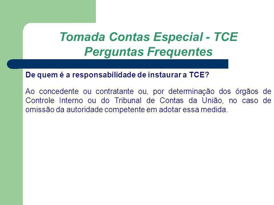 Tomada Contas Especial - TCE Perguntas Frequentes De quem é a responsabilidade de instaurar a TCE? Ao concedente ou contratante ou, por determinação d