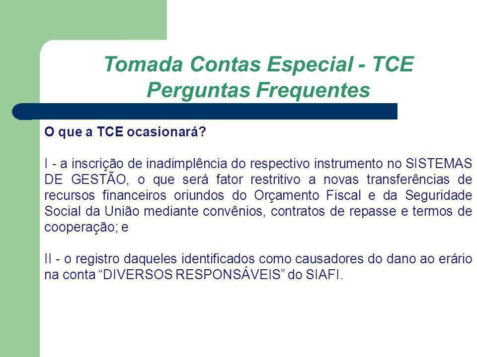 Tomada Contas Especial - TCE Perguntas Frequentes O que a TCE ocasionará? I - a inscrição de inadimplência do respectivo instrumento no SISTEMAS DE GE