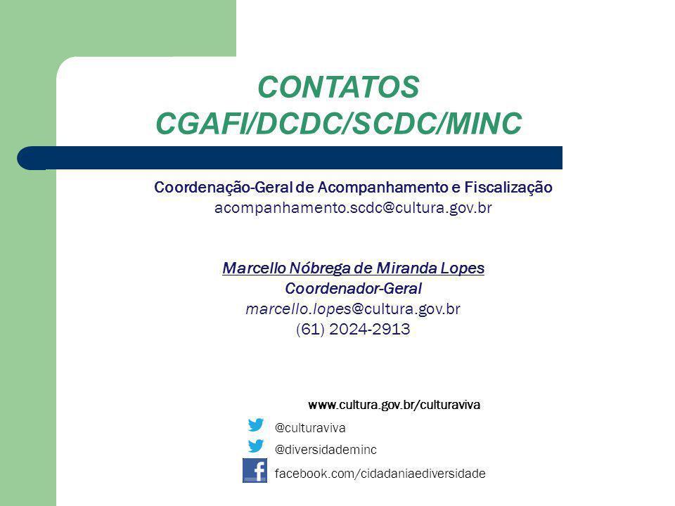 (61) 2024-2938 www.cultura.gov.br/culturaviva @culturaviva @diversidademinc facebook.com/cidadaniaediversidade CONTATOS CGAFI/DCDC/SCDC/MINC Coordenação de Prestação de Contas e Avaliação prestacaodecontas.scdc@cultura.gov.br Carlos Carvalho Rocha Coordenador carlos.rocha@cultura.gov.br (61) 2024-2918