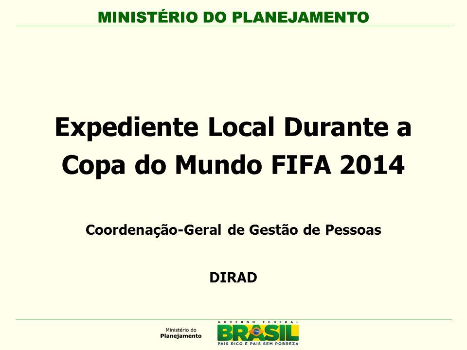 MINISTÉRIO DO PLANEJAMENTO Expediente Local Durante a Copa do Mundo FIFA 2014 MINISTÉRIO DO PLANEJAMENTO Coordenação-Geral de Gestão de Pessoas DIRAD
