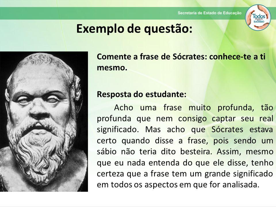 Exemplo de questão: Comente a frase de Sócrates: conhece-te a ti mesmo.