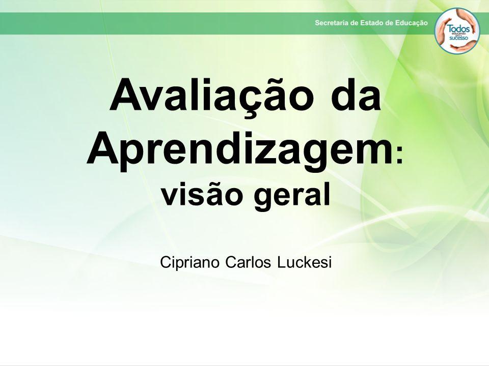Avaliação da Aprendizagem : visão geral Cipriano Carlos Luckesi