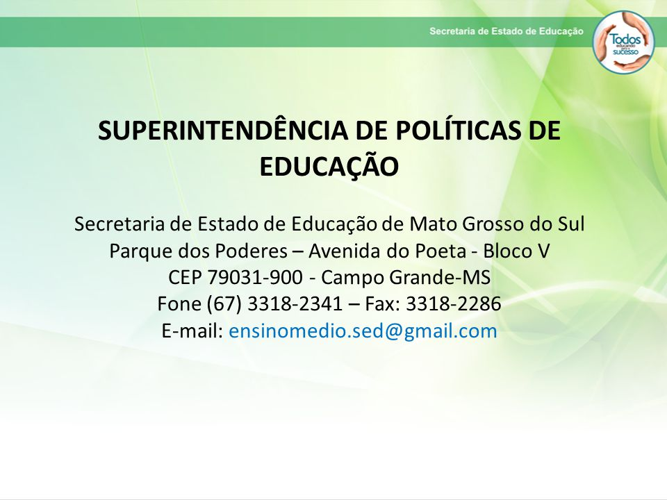 SUPERINTENDÊNCIA DE POLÍTICAS DE EDUCAÇÃO Secretaria de Estado de Educação de Mato Grosso do Sul Parque dos Poderes – Avenida do Poeta - Bloco V CEP 79031-900 - Campo Grande-MS Fone (67) 3318-2341 – Fax: 3318-2286 E-mail: ensinomedio.sed@gmail.com