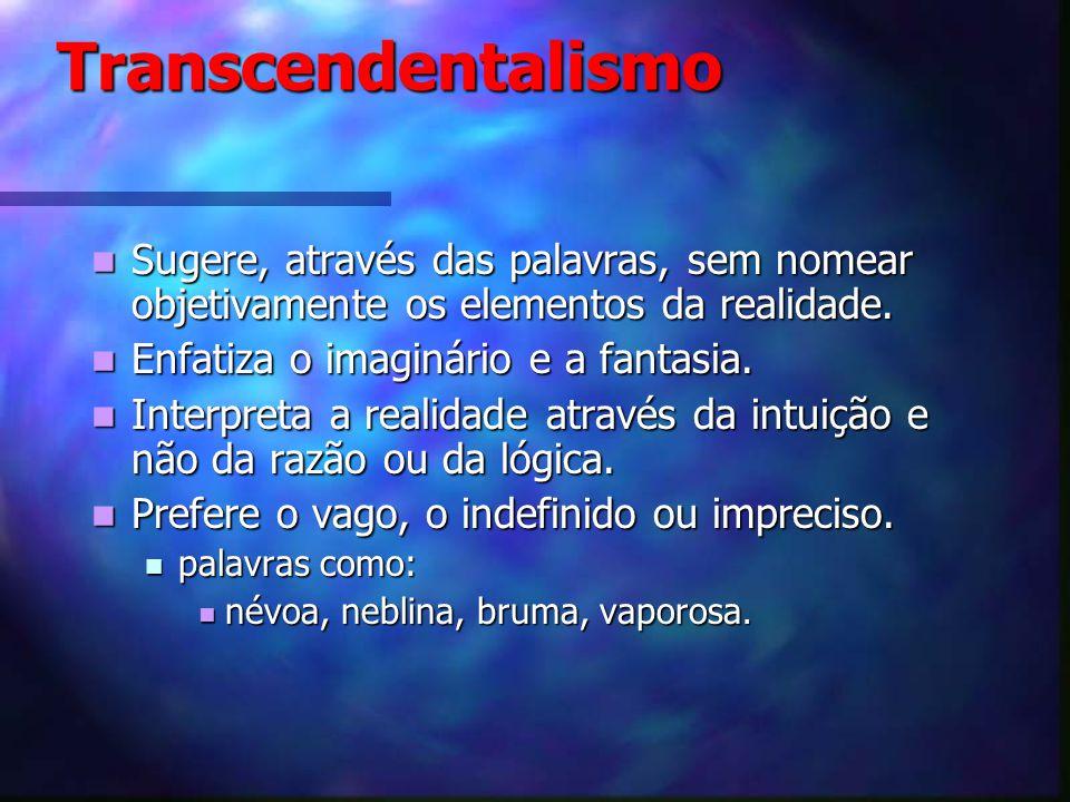 Transcendentalismo Transcendentalismo Sugere, através das palavras, sem nomear objetivamente os elementos da realidade. Sugere, através das palavras,
