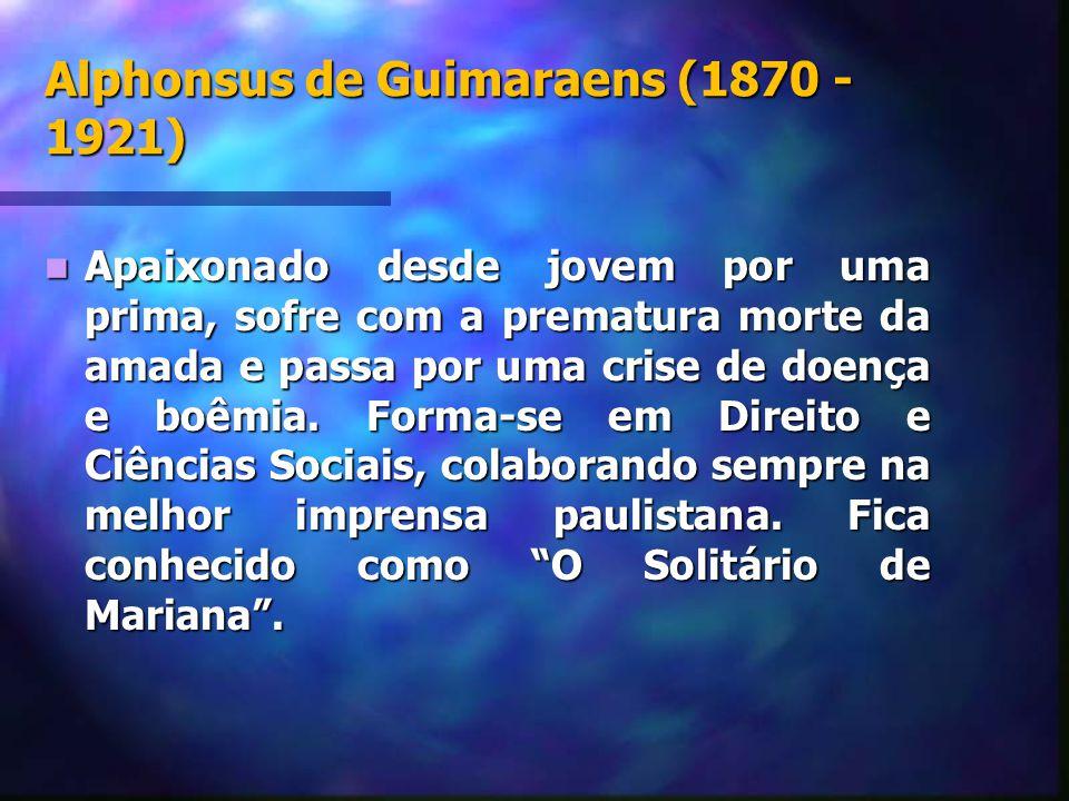 Alphonsus de Guimaraens (1870 - 1921) Apaixonado desde jovem por uma prima, sofre com a prematura morte da amada e passa por uma crise de doença e boê