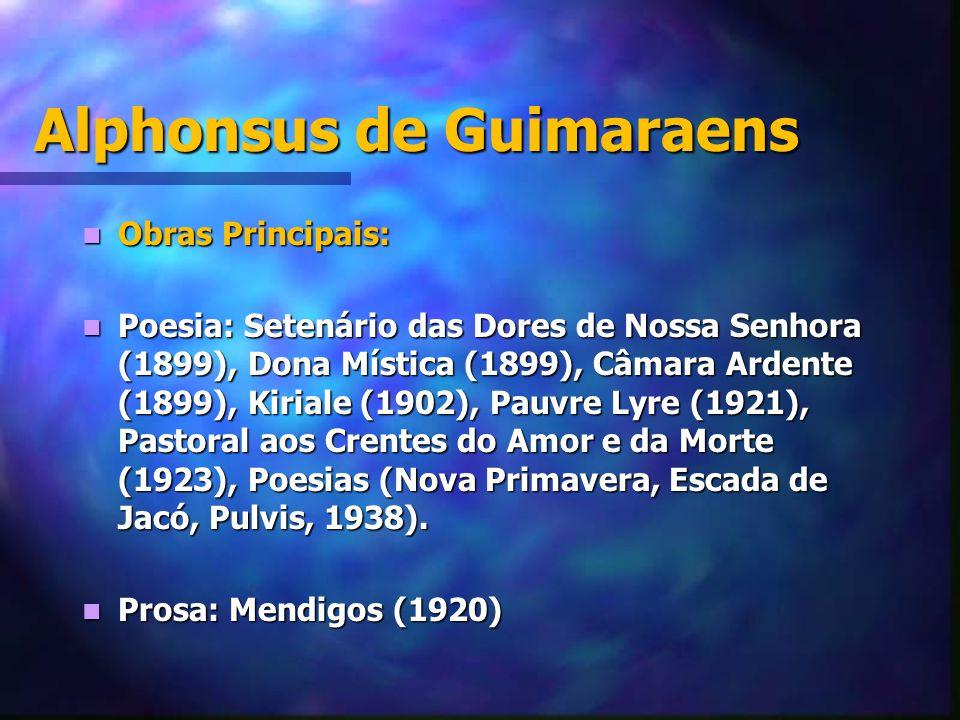 Alphonsus de Guimaraens Obras Principais: Obras Principais: Poesia: Setenário das Dores de Nossa Senhora (1899), Dona Mística (1899), Câmara Ardente (