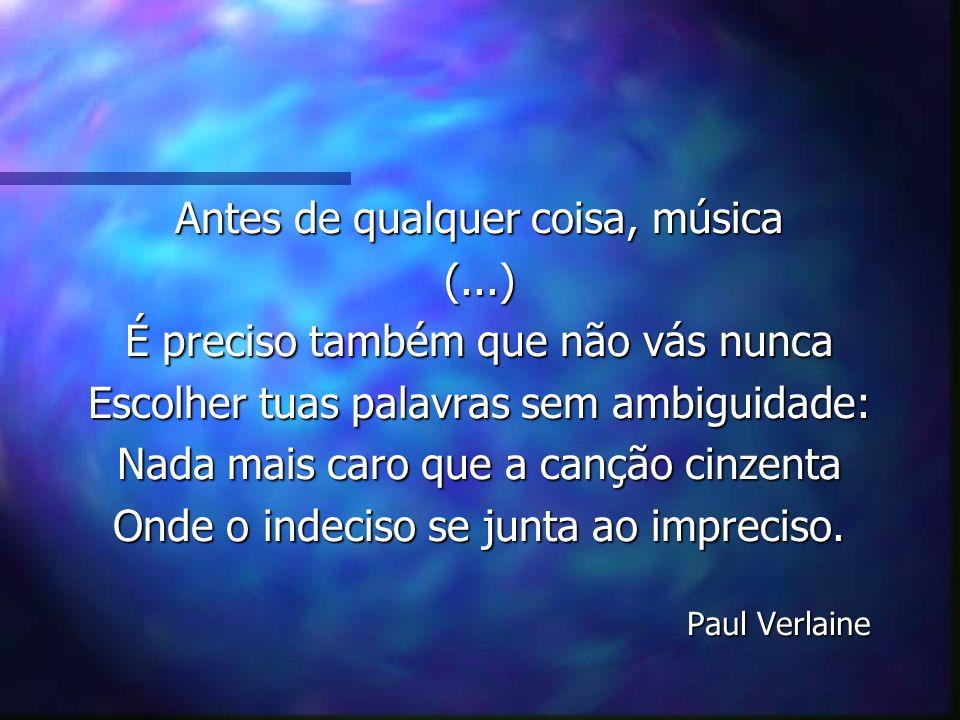 Antes de qualquer coisa, música (...) É preciso também que não vás nunca Escolher tuas palavras sem ambiguidade: Nada mais caro que a canção cinzenta
