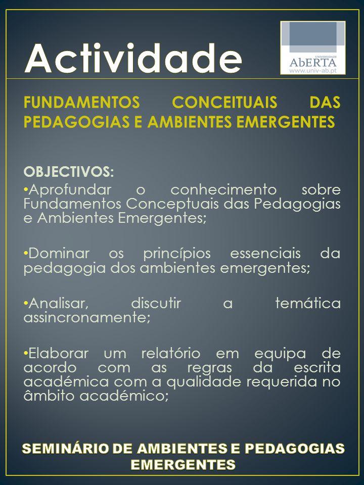 FUNDAMENTOS CONCEITUAIS DAS PEDAGOGIAS E AMBIENTES EMERGENTES OBJECTIVOS: Aprofundar o conhecimento sobre Fundamentos Conceptuais das Pedagogias e Ambientes Emergentes; Dominar os princípios essenciais da pedagogia dos ambientes emergentes; Analisar, discutir a temática assincronamente; Elaborar um relatório em equipa de acordo com as regras da escrita académica com a qualidade requerida no âmbito académico;