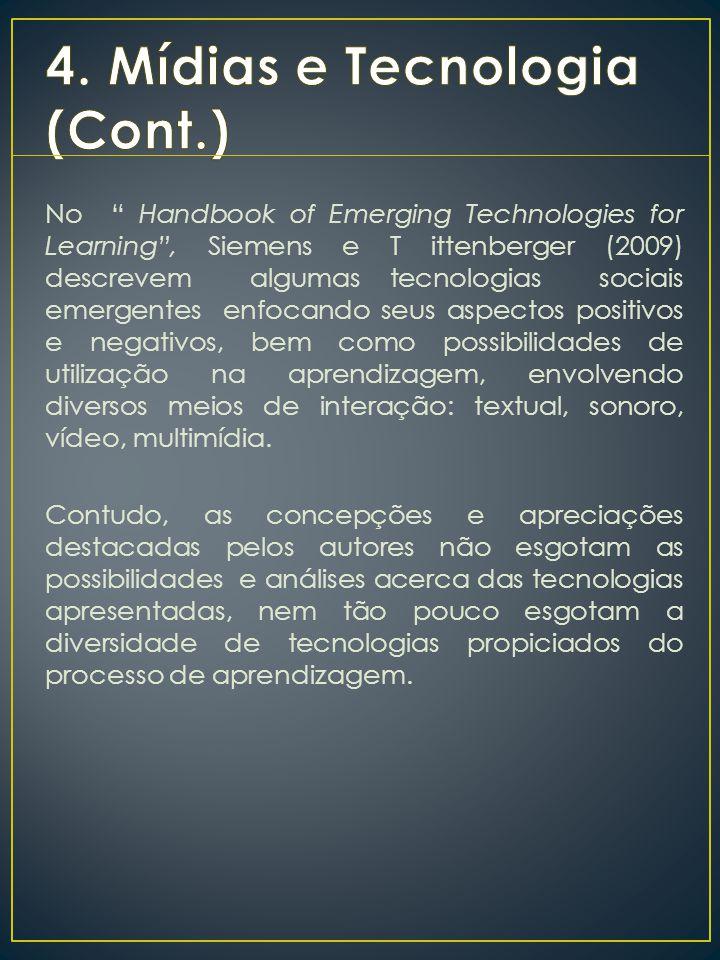 No Handbook of Emerging Technologies for Learning , Siemens e T ittenberger (2009) descrevem algumas tecnologias sociais emergentes enfocando seus aspectos positivos e negativos, bem como possibilidades de utilização na aprendizagem, envolvendo diversos meios de interação: textual, sonoro, vídeo, multimídia.