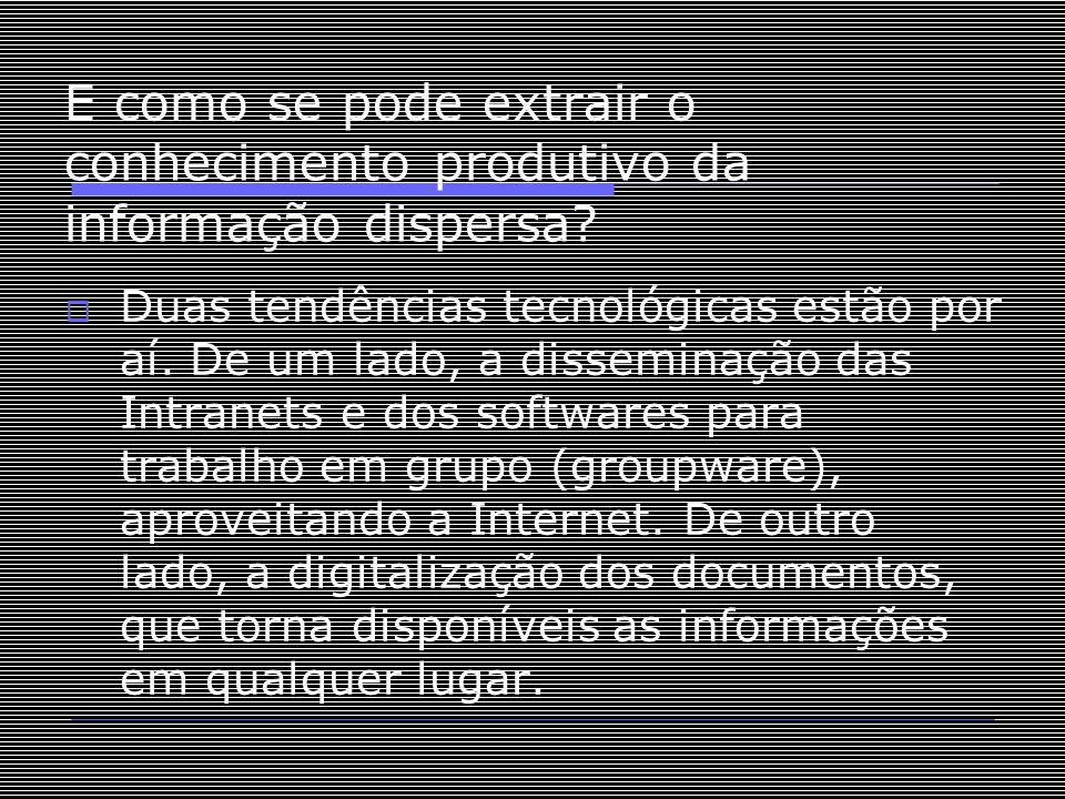 E como se pode extrair o conhecimento produtivo da informação dispersa?  Duas tendências tecnológicas estão por aí. De um lado, a disseminação das In