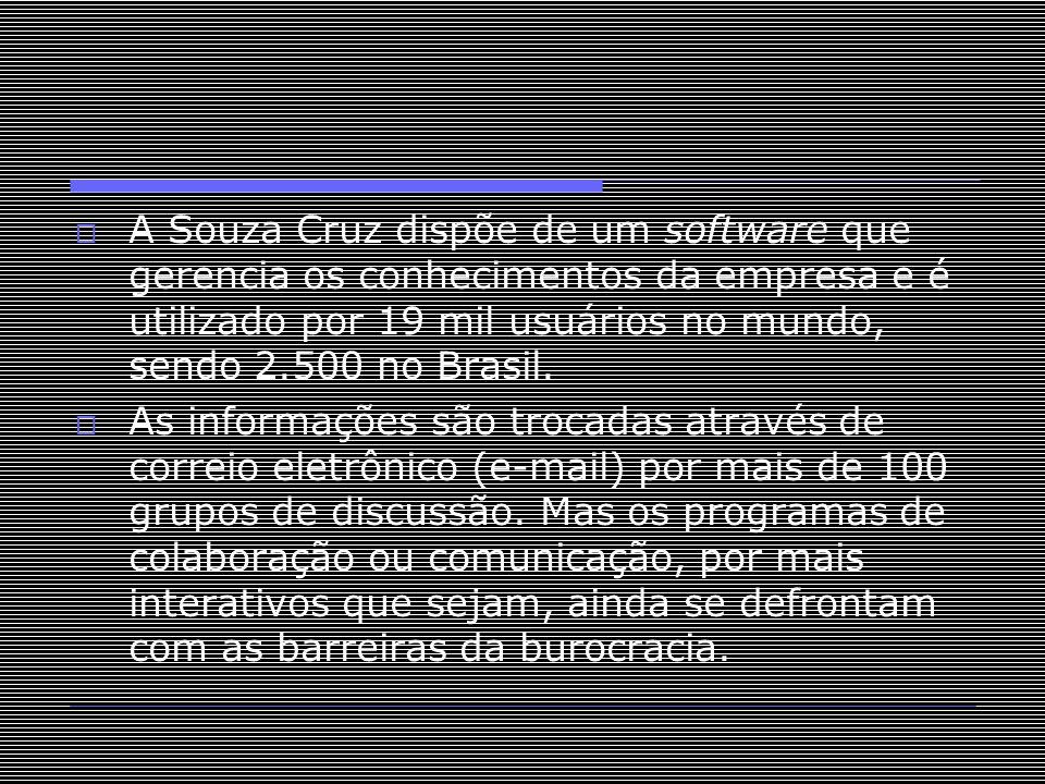  A Souza Cruz dispõe de um software que gerencia os conhecimentos da empresa e é utilizado por 19 mil usuários no mundo, sendo 2.500 no Brasil.  As