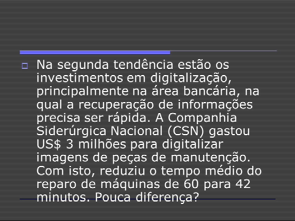  Na segunda tendência estão os investimentos em digitalização, principalmente na área bancária, na qual a recuperação de informações precisa ser rápi