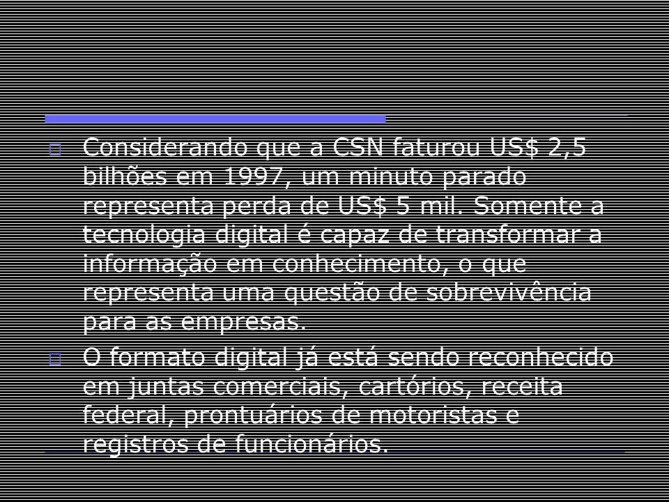  Considerando que a CSN faturou US$ 2,5 bilhões em 1997, um minuto parado representa perda de US$ 5 mil. Somente a tecnologia digital é capaz de tran