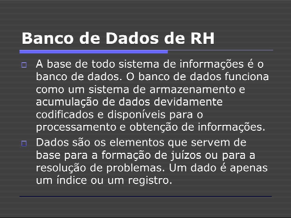 Banco de Dados de RH  A base de todo sistema de informações é o banco de dados. O banco de dados funciona como um sistema de armazenamento e acumulaç