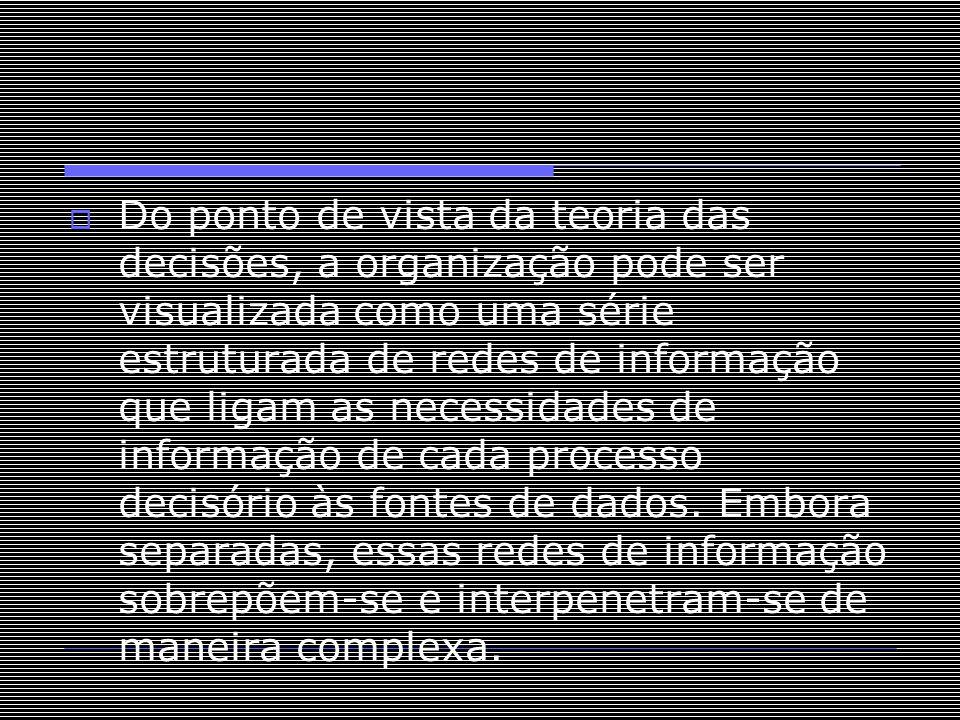 Do ponto de vista da teoria das decisões, a organização pode ser visualizada como uma série estruturada de redes de informação que ligam as necessid