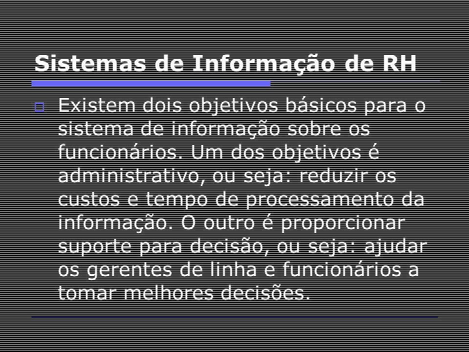 Sistemas de Informação de RH  Existem dois objetivos básicos para o sistema de informação sobre os funcionários. Um dos objetivos é administrativo, o