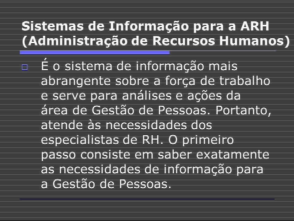 Sistemas de Informação para a ARH (Administração de Recursos Humanos)  É o sistema de informação mais abrangente sobre a força de trabalho e serve pa