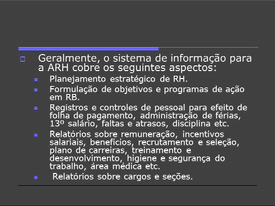  Geralmente, o sistema de informação para a ARH cobre os seguintes aspectos: Planejamento estratégico de RH. Formulação de objetivos e programas de a