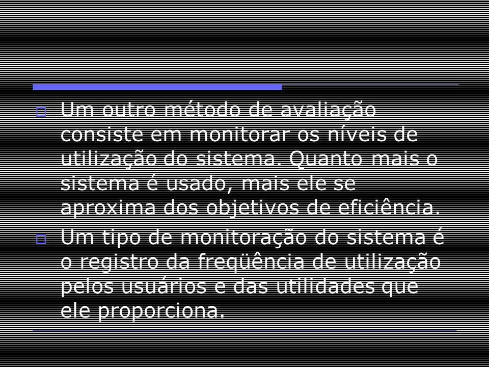  Um outro método de avaliação consiste em monitorar os níveis de utilização do sistema. Quanto mais o sistema é usado, mais ele se aproxima dos objet