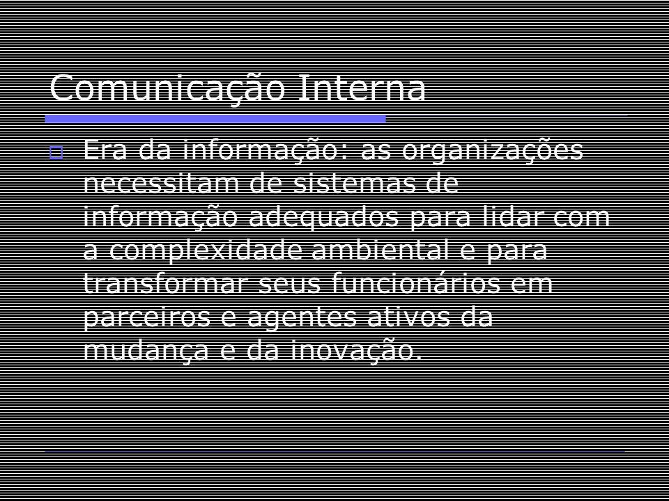 Comunicação Interna  Era da informação: as organizações necessitam de sistemas de informação adequados para lidar com a complexidade ambiental e para