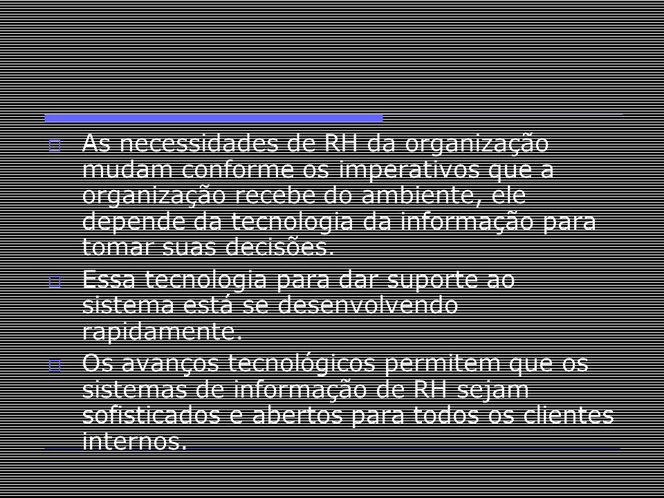  As necessidades de RH da organização mudam conforme os imperativos que a organização recebe do ambiente, ele depende da tecnologia da informação par