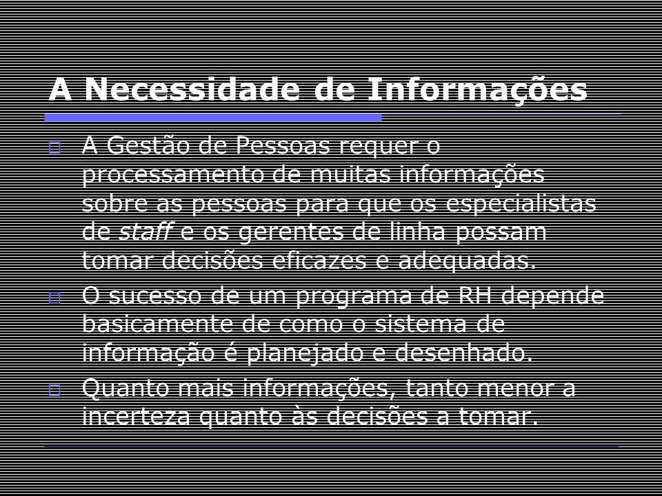 A Necessidade de Informações  A Gestão de Pessoas requer o processamento de muitas informações sobre as pessoas para que os especialistas de staff e