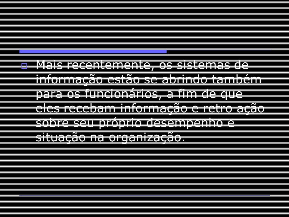  Mais recentemente, os sistemas de informação estão se abrindo também para os funcionários, a fim de que eles recebam informação e retro ação sobre s