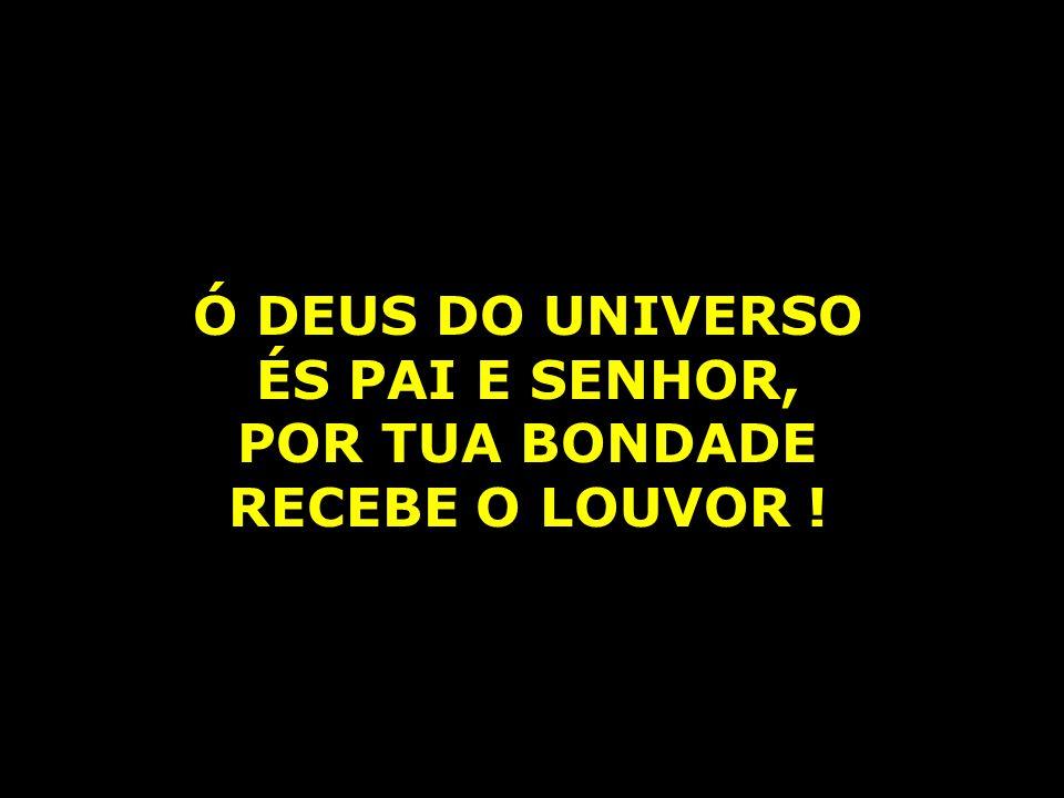 Ó DEUS DO UNIVERSO ÉS PAI E SENHOR, POR TUA BONDADE RECEBE O LOUVOR !