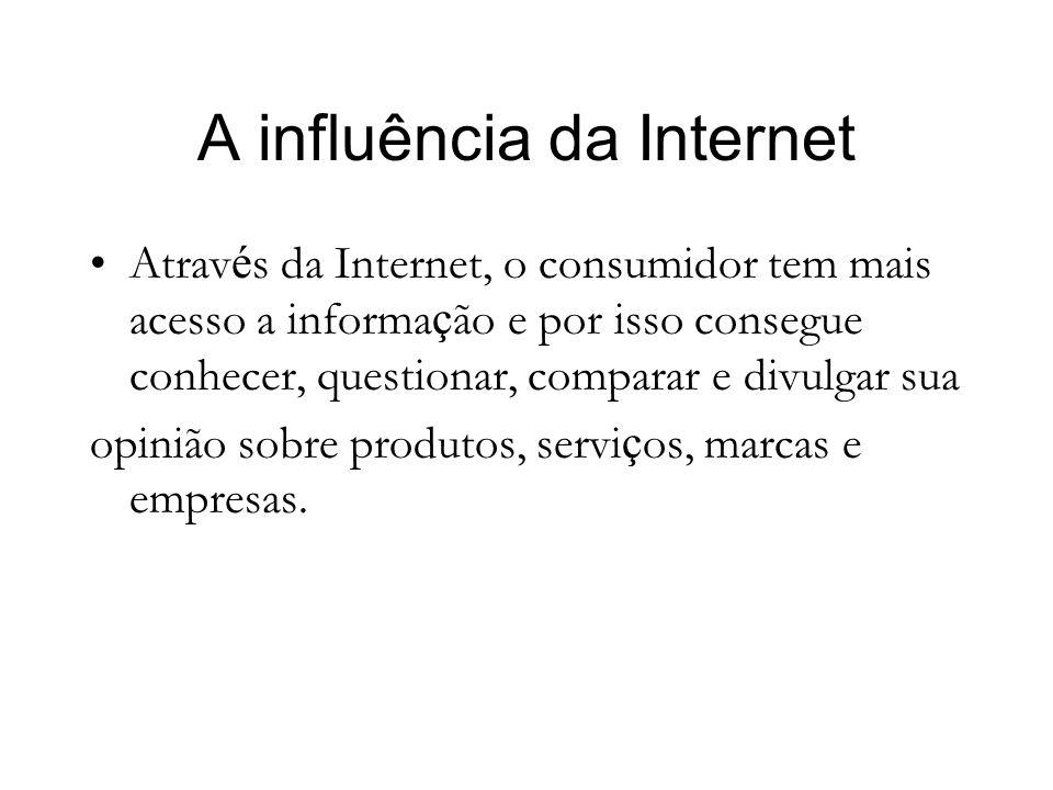 A influência da Internet Atrav é s da Internet, o consumidor tem mais acesso a informa ç ão e por isso consegue conhecer, questionar, comparar e divulgar sua opinião sobre produtos, servi ç os, marcas e empresas.